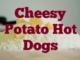 Cheesy Potato Hot Dogs